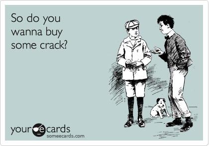 So do you  wanna buy  some crack?