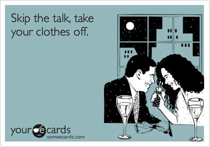 Skip the talk, take your clothes off.