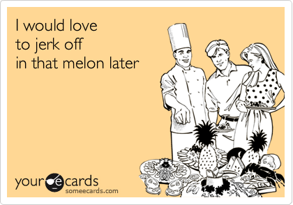 I would love to jerk off  in that melon later