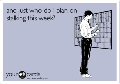 and just who do I plan on stalking this week?