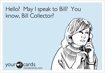 Hello?  May I speak to Bill?  You know, Bill Collector?