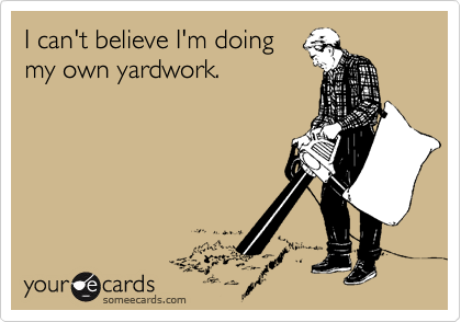 I can't believe I'm doing my own yardwork.