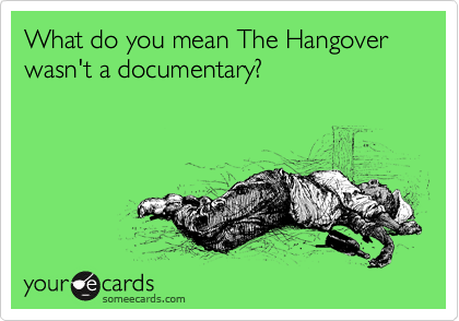 What do you mean The Hangover wasn't a documentary?