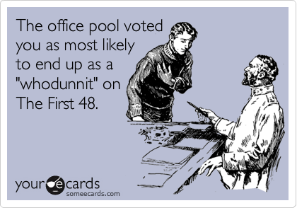 "The office pool voted you as most likely to end up as a ""whodunnit"" on The First 48."