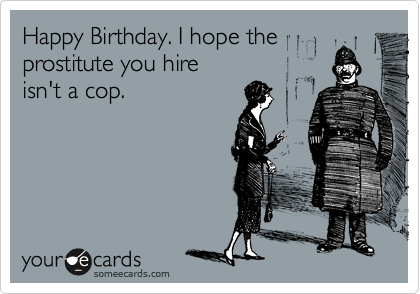Happy Birthday. I hope the prostitute you hire  isn't a cop.