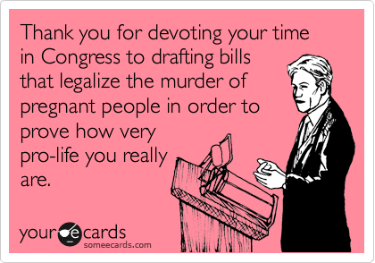 Thank you for devoting your time in Congress to drafting bills that legalize the murder of pregnant people in order to prove how very pro-life you really are.