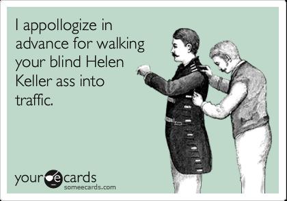 I appollogize in advance for walking your blind Helen Keller ass into traffic.