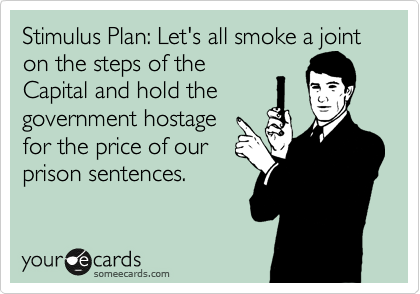 Stimulus Plan: Let's all smoke a joint on the steps of the Capital and hold the government hostage for the price of our prison sentences.