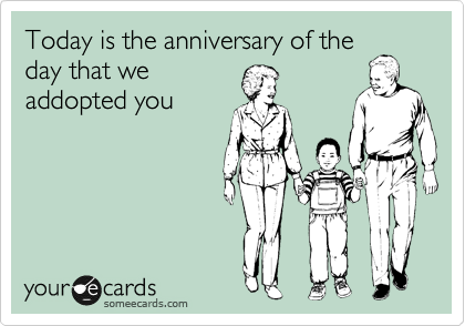 Today is the anniversary of the day that we addopted you
