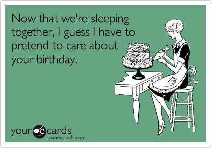 Now that we're sleeping together, I guess I have to pretend to care about your birthday.