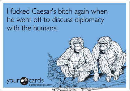 I fucked Caesar's bitch again when he went off to discuss diplomacy with the humans.