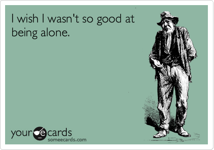 I wish I wasn't so good at being alone.