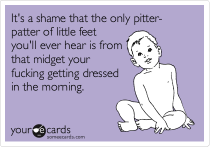 It's a shame that the only pitter-patter of little feet you'll ever hear is from that midget your fucking getting dressed in the morning.