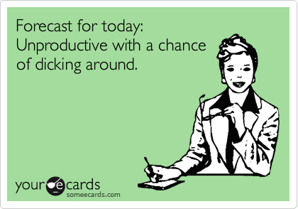Forecast for today: Unproductive with a chance of dicking around.