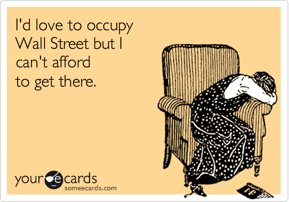 I'd love to occupy  Wall Street but I  can't afford  to get there.