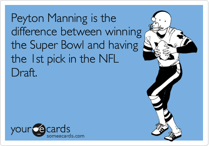 Peyton Manning is the difference between winning the Super Bowl and having the 1st pick in the NFL Draft.