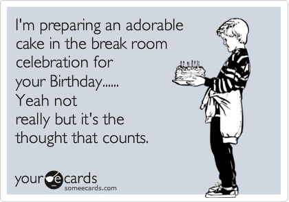 I'm preparing an adorable cake in the break room  celebration for your Birthday...... Yeah not really but it's the thought that counts.
