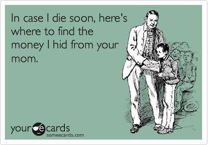 In case I die soon, here's where to find the money I hid from your mom.