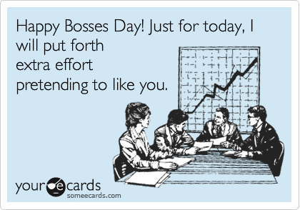 Happy Bosses Day! Just for today, I will put forth extra effort pretending to like you.