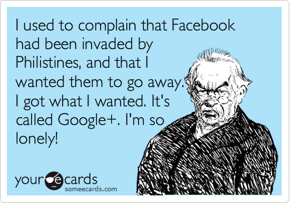 I used to complain that Facebook had been invaded by Philistines, and that I wanted them to go away. I got what I wanted. It's called Google+. I'm so lonely!
