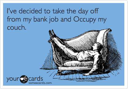 I've decided to take the day off from my bank job and Occupy my couch.