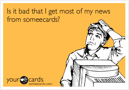 Is it bad that I get most of my news from someecards?