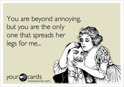 You are beyond annoying, but you are the only one that spreads her legs for me...