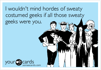 I wouldn't mind hordes of sweaty costumed geeks if all those sweaty geeks were you.