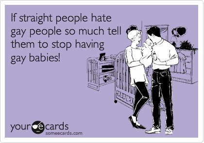 If straight people hate gay people so much tell them to stop having gay babies!