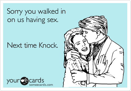 Sorry you walked in  on us having sex.    Next time Knock.