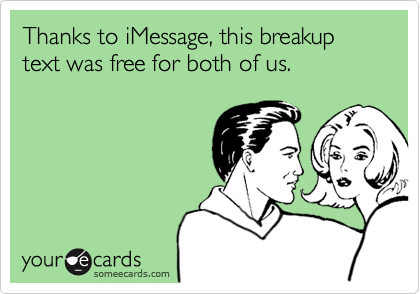 Thanks to iMessage, this breakup text was free for both of us.