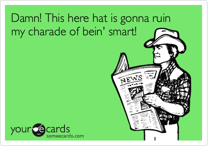 Damn! This here hat is gonna ruin my charade of bein' smart!