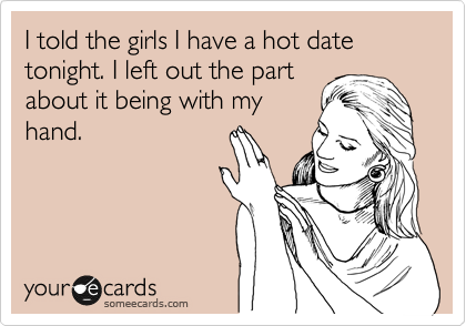 I told the girls I have a hot date tonight. I left out the part about it being with my hand.