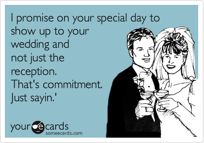 I promise on your special day to show up to your  wedding and not just the reception. That's commitment. Just sayin.'
