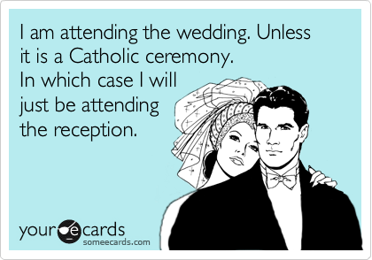 I am attending the wedding. Unless it is a Catholic ceremony.  In which case I will  just be attending the reception.