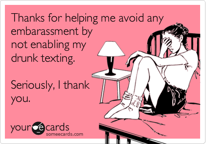 Thanks for helping me avoid any embarassment by not enabling my drunk texting.   Seriously, I thank you.