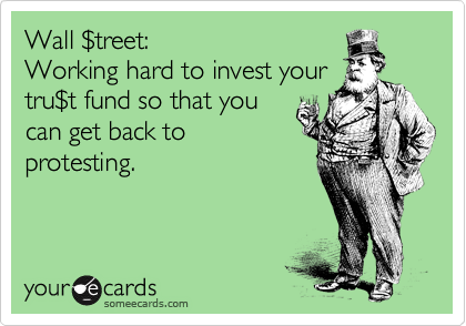 Wall %24treet: Working hard to invest your tru%24t fund so that you can get back to protesting.
