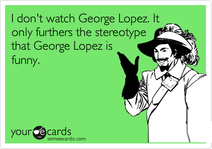 I don't watch George Lopez. It only furthers the stereotype that George Lopez is funny.