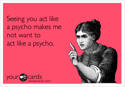Seeing you act like  a psycho makes me   not want to act like a psycho.