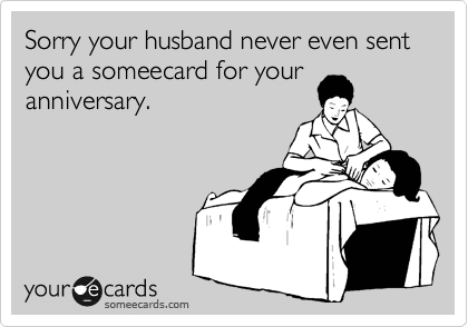Sorry your husband never even sent you a someecard for your anniversary.