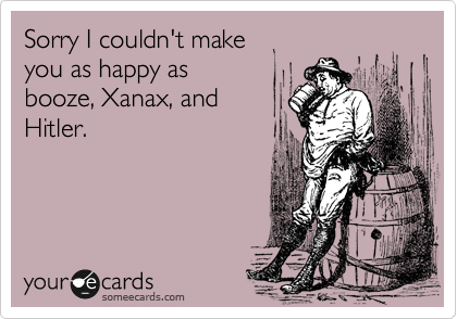 Sorry I couldn't make  you as happy as  booze, Xanax, and  Hitler.