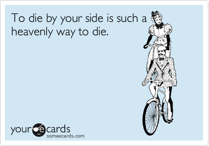 To die by your side is such a heavenly way to die.