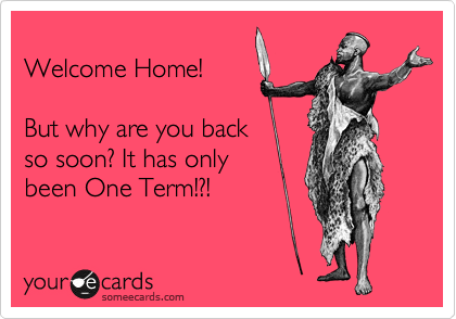 Welcome Home!  But why are you back so soon? It has only been One Term!?!