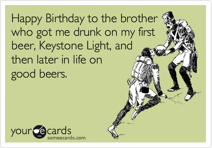 Happy Birthday to the brother who got me drunk on my first beer, Keystone Light, and then later in life on good beers.
