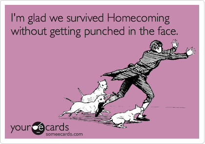 I'm glad we survived Homecoming without getting punched in the face.