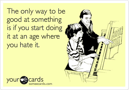 The only way to be good at something is if you start doing it at an age where you hate it.