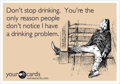 Don't stop drinking.  You're the only reason people don't notice I have a drinking problem.