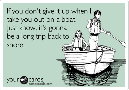 If you don't give it up when I take you out on a boat.  Just know, it's gonna be a long trip back to shore.