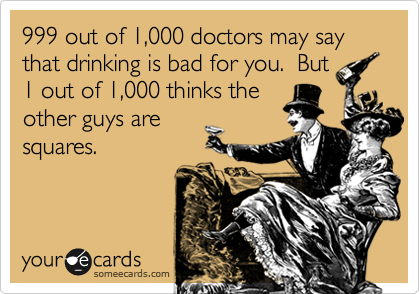 999 out of 1,000 doctors may say that drinking is bad for you.  But 1 out of 1,000 thinks the other guys are squares.