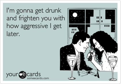 I'm gonna get drunk and frighten you with how aggressive I get later.